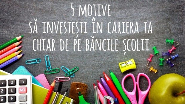 5 motive ce te îndeamnă să investești în cariera ta chiar de pe băncile școlii